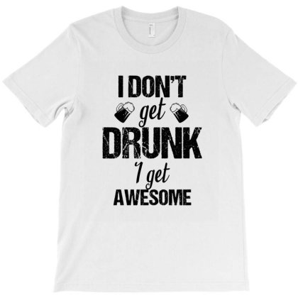 I Don't Get Drunk I Get Awesome T-shirt Designed By Cypryanus