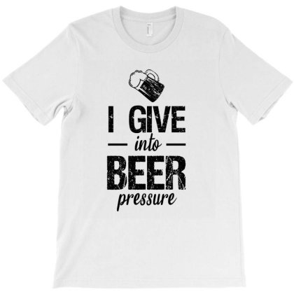 I Give Into Beer Pressure T-shirt Designed By Cypryanus