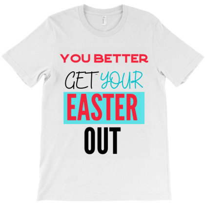 You Better Get Easter Out T-shirt Designed By Artmaker79