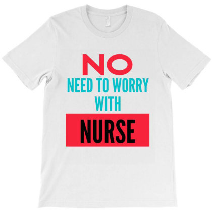 No Need To Worry With Nurse T-shirt Designed By Artmaker79