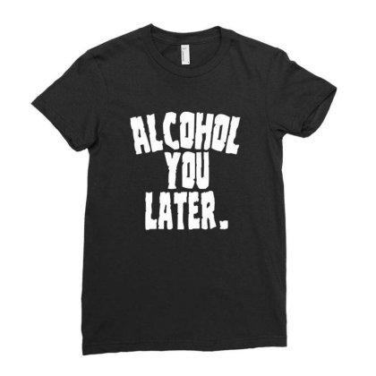 Alcoholic Shirts Alcohol You Later Funny Drunk Adu Ladies Fitted T-shirt Designed By Brian23