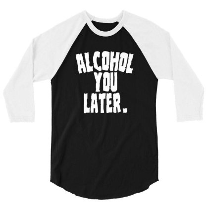 Alcoholic Shirts Alcohol You Later Funny Drunk Adu 3/4 Sleeve Shirt Designed By Brian23