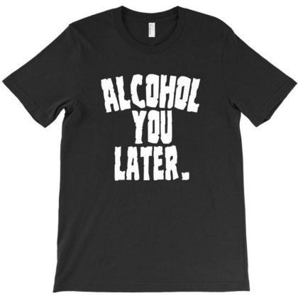 Alcoholic Shirts Alcohol You Later Funny Drunk Adu T-shirt Designed By Brian23