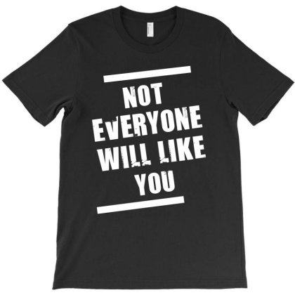 Not Everyone Will Like You T-shirt Designed By Cypryanus