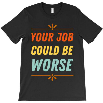 Your Job Could Be Worse T-shirt Designed By Rosdiana Tees