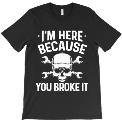 I'm Here Because You Broke It T-shirt Designed By Creative Tees