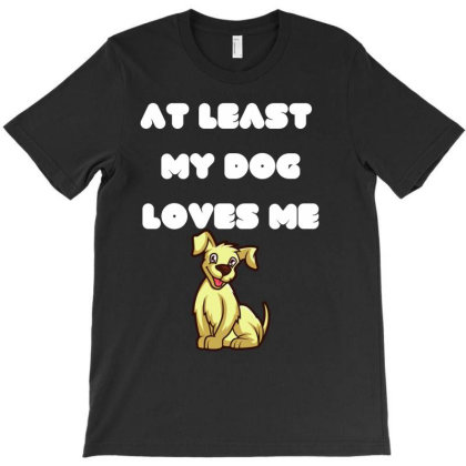 At Least My Dog Loves Me T-shirt Designed By Aymane11