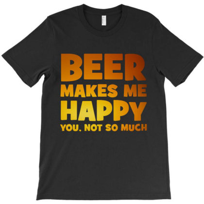 Beer Makes Me Happy You Not So Much T-shirt Designed By Blqs Apparel