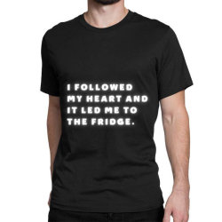 Funny Sayings, I Followed My Heart And It Led Me To The Fridge Classic T-shirt Designed By Bakari10