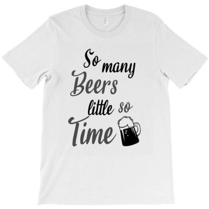 So Many Beers So Little Time T-shirt Designed By Cypryanus