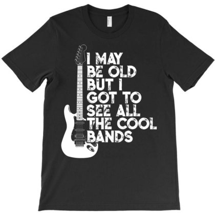 I May Be Old But I Got To See All The Cool Bands T Shirt T-shirt Designed By Time5803