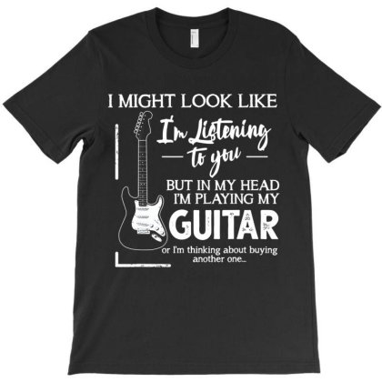 I Might Look Like I'm Listening To You Music Guitar T Shirt T-shirt Designed By Time5803