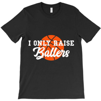 I Only Raise Ballers Funny Basketball Mom Dad Bball Gift T Shirt T-shirt Designed By Time5803