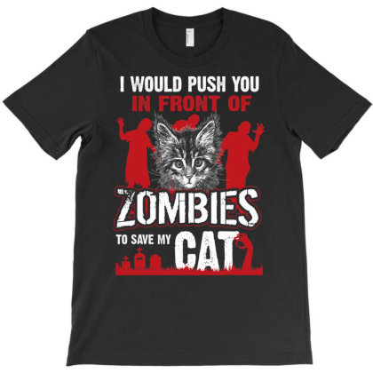 I Would Push You In Front Of Zombies To Save My Cat T Shirt T-shirt Designed By Time5803