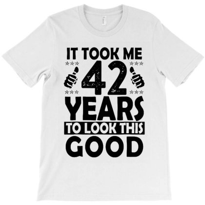 It Took Me 42 Years To Look This Good T-shirt Designed By Mostwanted