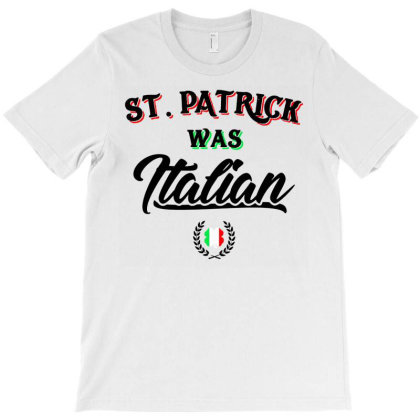St Patrick Was Italian T-shirt Designed By Mostwanted