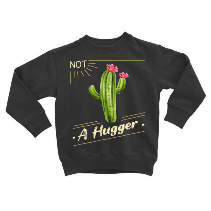 Not A Hug.ger Cac.tus Shirt Funny   Sarcastic T Shirt Toddler Sweatshirt Designed By Tegan8688
