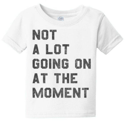 Not A Lot Going On At The Moment  T Shirt Baby Tee Designed By Tegan8688