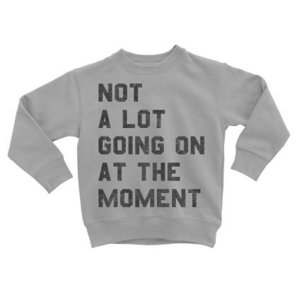 Not A Lot Going On At The Moment  T Shirt Toddler Sweatshirt Designed By Tegan8688