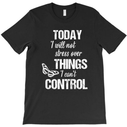 Today I Will Not Stress Over Things I Can't Control T-shirt Designed By Cypryanus