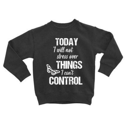 Today I Will Not Stress Over Things I Can't Control Toddler Sweatshirt Designed By Cypryanus