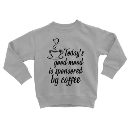 Today's Good Mood Is Sponsored By Coffee Toddler Sweatshirt Designed By Cypryanus