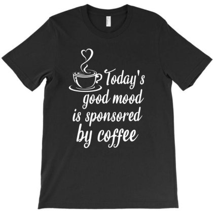 Today's Good Mood Is Sponsored By Coffee T-shirt Designed By Cypryanus