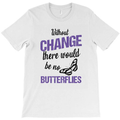 Without Change There Would Be No Butterflies T-shirt Designed By Cypryanus