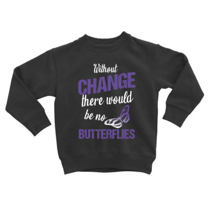 Without Change There Would Be No Butterflies Toddler Sweatshirt Designed By Cypryanus