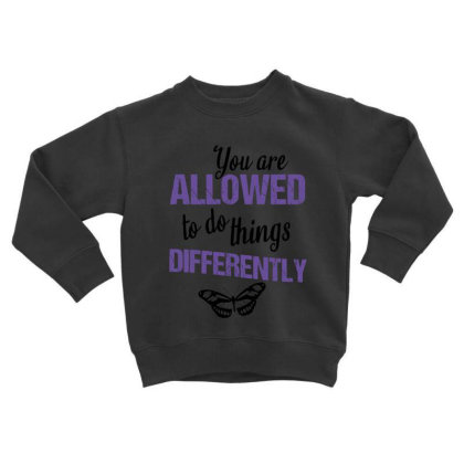 You Are Allowed To Do Things Differently Toddler Sweatshirt Designed By Cypryanus