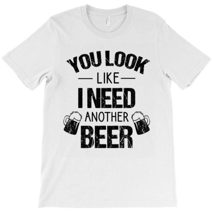 You Look Like I Need Another Beer T-shirt Designed By Cypryanus