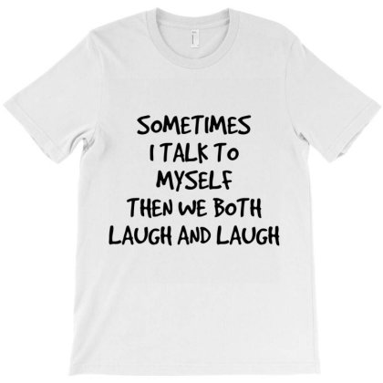 Sometimes I Talk To Myself Then We Both Laugh And Laugh T Shirt T-shirt Designed By Wened313