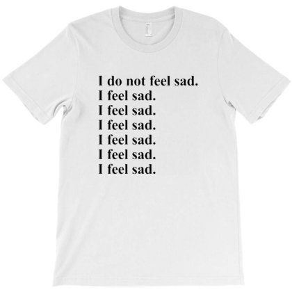 I Do Not Feel Sad Quote T-shirt Designed By Kansern