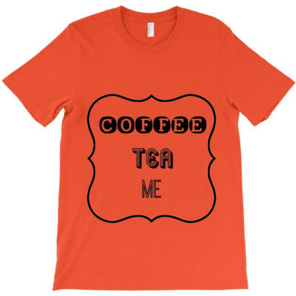 Coffee, Tea, Me T-shirt Designed By Lilian Tee