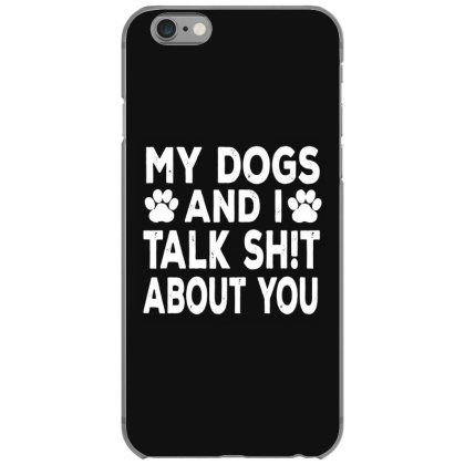 My Dogs And I Talk Sh!t About You Iphone 6/6s Case Designed By Kevin Design