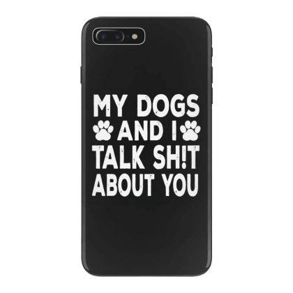 My Dogs And I Talk Sh!t About You Iphone 7 Plus Case Designed By Kevin Design