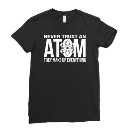 Never Trust An Atom   Make Up Everything Ladies Fitted T-shirt Designed By Wanzinx