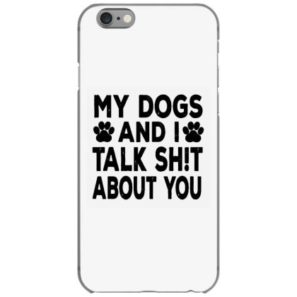 My Dogs And I Talk Sh!t About Iphone 6/6s Case Designed By Brave Tees