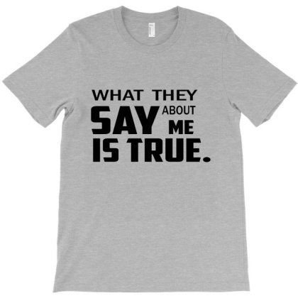What They Say About Me Is True. Big Caracter T-shirt Designed By Designaremedox