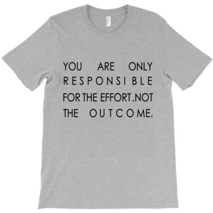 T-shirt You Are Responsible. For The Effort. Not The Outcome. T-shirt Designed By Designaremedox