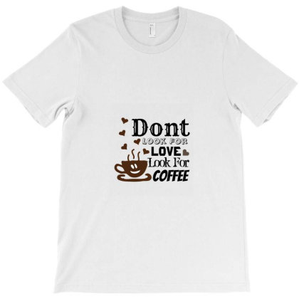 Dont Look For Love Look For Coffee T-shirt Designed By Simple