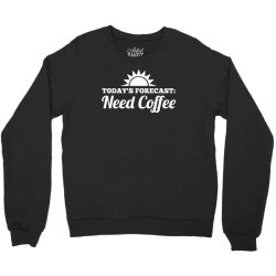 today's forecast need coffee Crewneck Sweatshirt | Artistshot