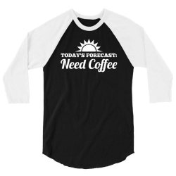 today's forecast need coffee 3/4 Sleeve Shirt | Artistshot