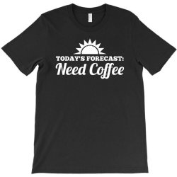 today's forecast need coffee T-Shirt | Artistshot