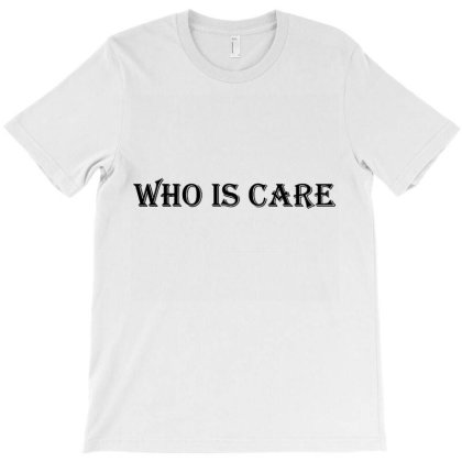 Who Is Care T-shirt Designed By Jackquelywestday