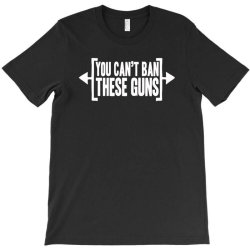 you can't ban these guns T-Shirt | Artistshot