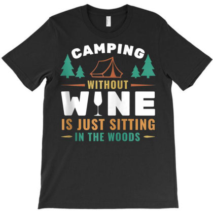 Camping Without Wine Is Just Sitting In The Woods T-shirt Designed By Koopshawneen