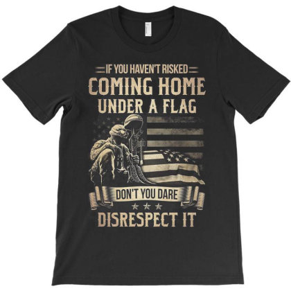 If You Haven't Risked Coming Home Under A Flag Don't You Dare Disrespe T-shirt Designed By Koopshawneen