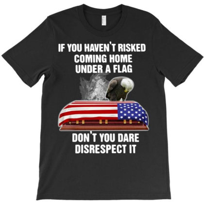 If You Haven't Risked Coming Home Under A Flag Don't You Dare T-shirt Designed By Koopshawneen