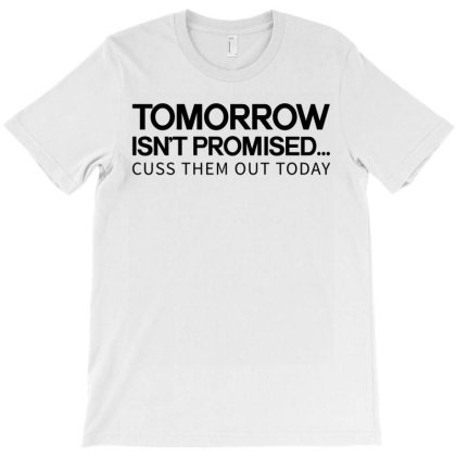Tomorrow Isn't Promised Cuss Them Out Today T-shirt Designed By Yourstyle